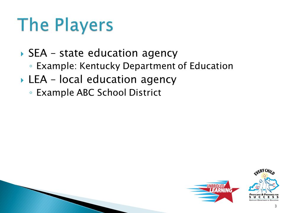  SEA – state education agency ◦ Example: Kentucky Department of Education  LEA – local education agency ◦ Example ABC School District 3