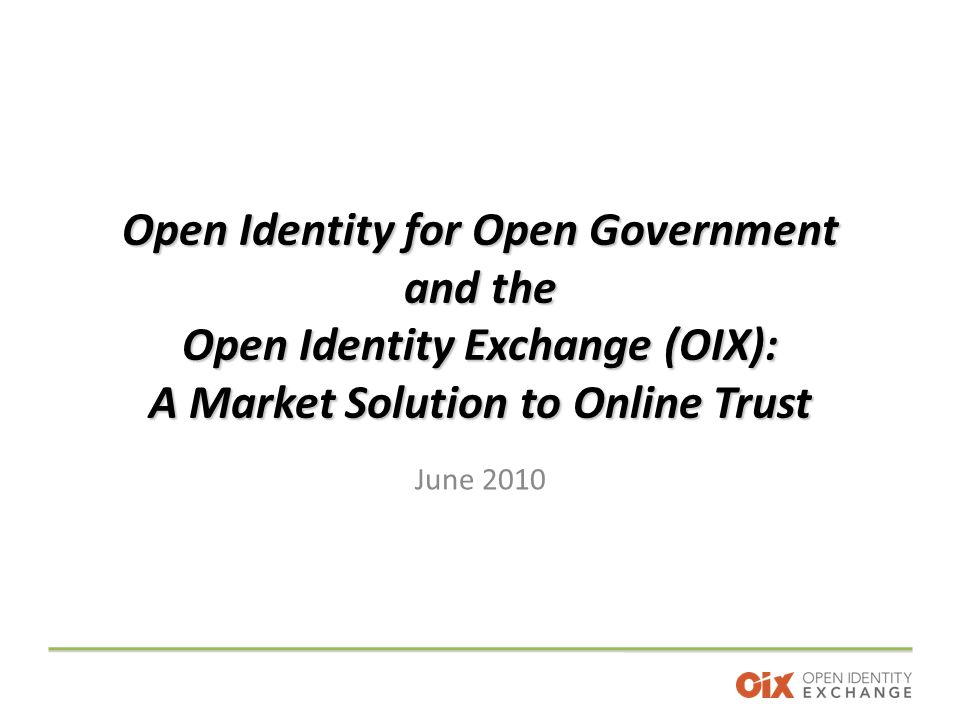 Open Identity for Open Government and the Open Identity Exchange (OIX): A Market Solution to Online Trust June 2010