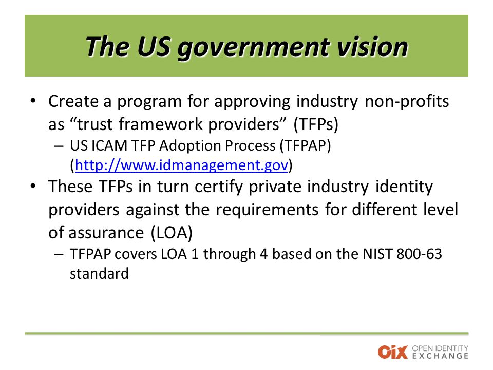 The US government vision Create a program for approving industry non-profits as trust framework providers (TFPs) – US ICAM TFP Adoption Process (TFPAP) (http://www.idmanagement.gov)http://www.idmanagement.gov These TFPs in turn certify private industry identity providers against the requirements for different level of assurance (LOA) – TFPAP covers LOA 1 through 4 based on the NIST 800-63 standard