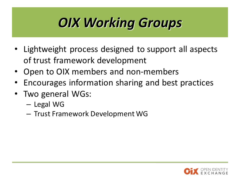 OIX Working Groups Lightweight process designed to support all aspects of trust framework development Open to OIX members and non-members Encourages information sharing and best practices Two general WGs: – Legal WG – Trust Framework Development WG