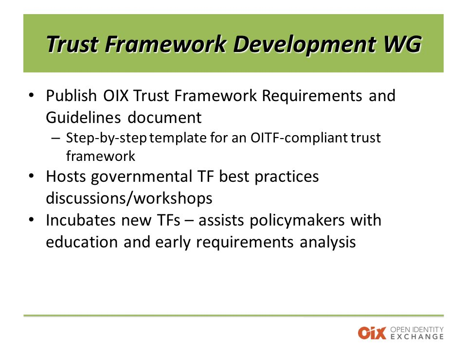 Trust Framework Development WG Publish OIX Trust Framework Requirements and Guidelines document – Step-by-step template for an OITF-compliant trust framework Hosts governmental TF best practices discussions/workshops Incubates new TFs – assists policymakers with education and early requirements analysis