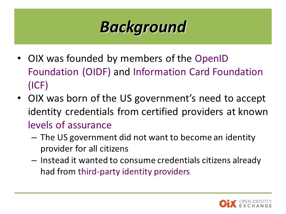 Background OIX was founded by members of the OpenID Foundation (OIDF) and Information Card Foundation (ICF) OIX was born of the US government's need to accept identity credentials from certified providers at known levels of assurance – The US government did not want to become an identity provider for all citizens – Instead it wanted to consume credentials citizens already had from third-party identity providers