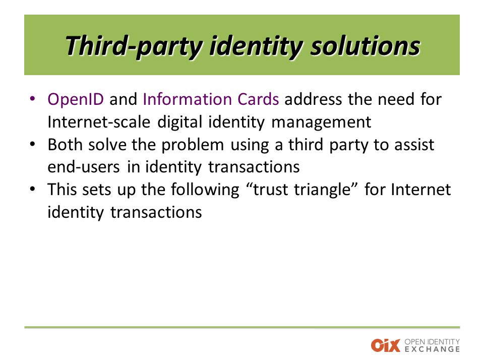 Third-party identity solutions OpenID and Information Cards address the need for Internet-scale digital identity management Both solve the problem using a third party to assist end-users in identity transactions This sets up the following trust triangle for Internet identity transactions