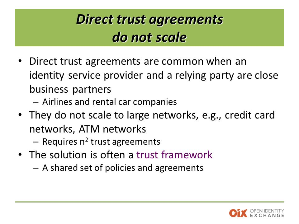 Direct trust agreements do not scale Direct trust agreements are common when an identity service provider and a relying party are close business partners – Airlines and rental car companies They do not scale to large networks, e.g., credit card networks, ATM networks – Requires n 2 trust agreements The solution is often a trust framework – A shared set of policies and agreements