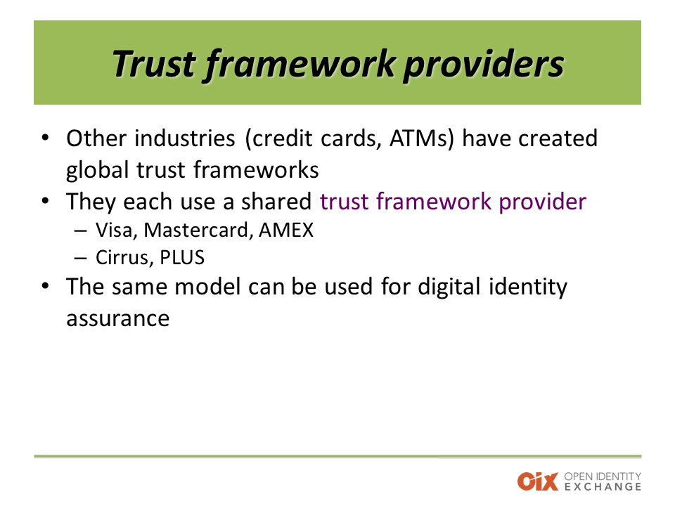 Trust framework providers Other industries (credit cards, ATMs) have created global trust frameworks They each use a shared trust framework provider – Visa, Mastercard, AMEX – Cirrus, PLUS The same model can be used for digital identity assurance