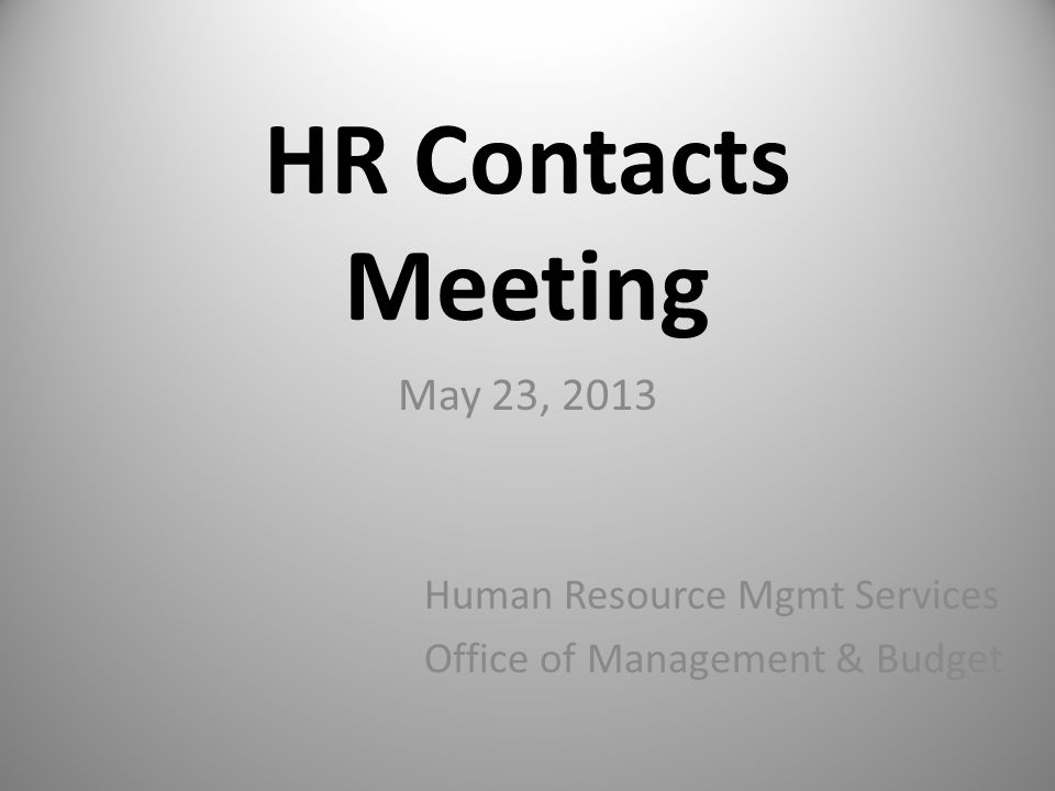 HR Contacts Meeting May 23, 2013 Human Resource Mgmt Services Office of Management & Budget