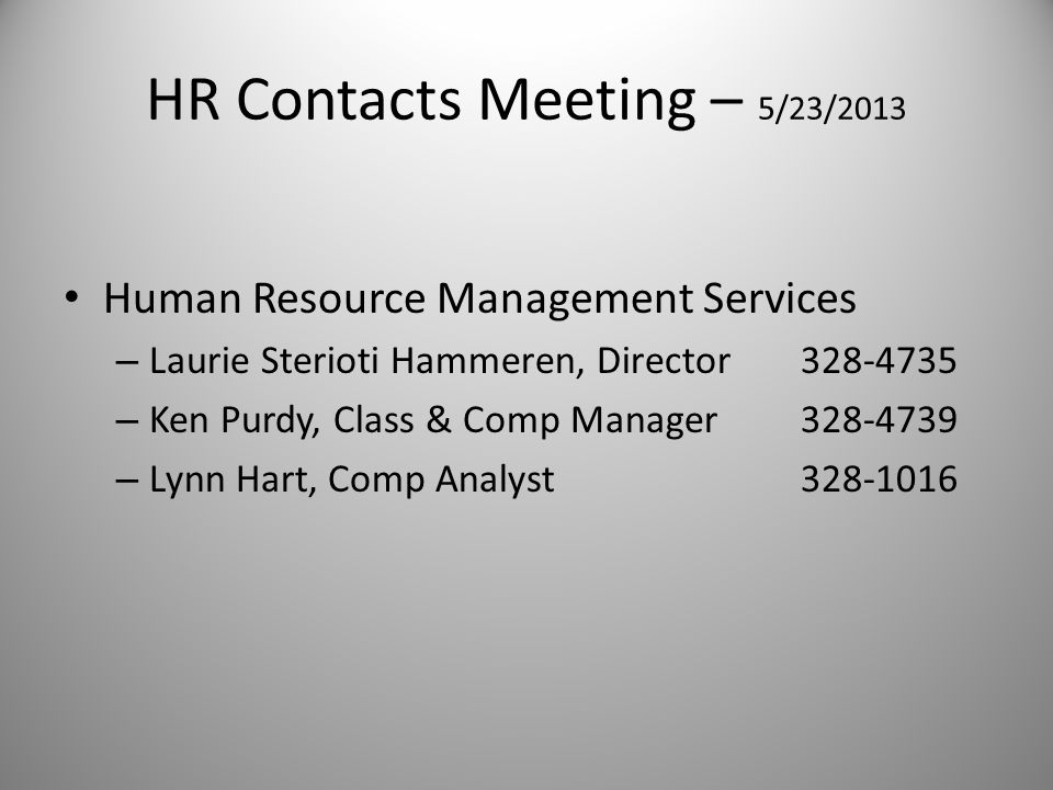 HR Contacts Meeting – 5/23/2013 Human Resource Management Services – Laurie Sterioti Hammeren, Director328-4735 – Ken Purdy, Class & Comp Manager328-4739 – Lynn Hart, Comp Analyst328-1016