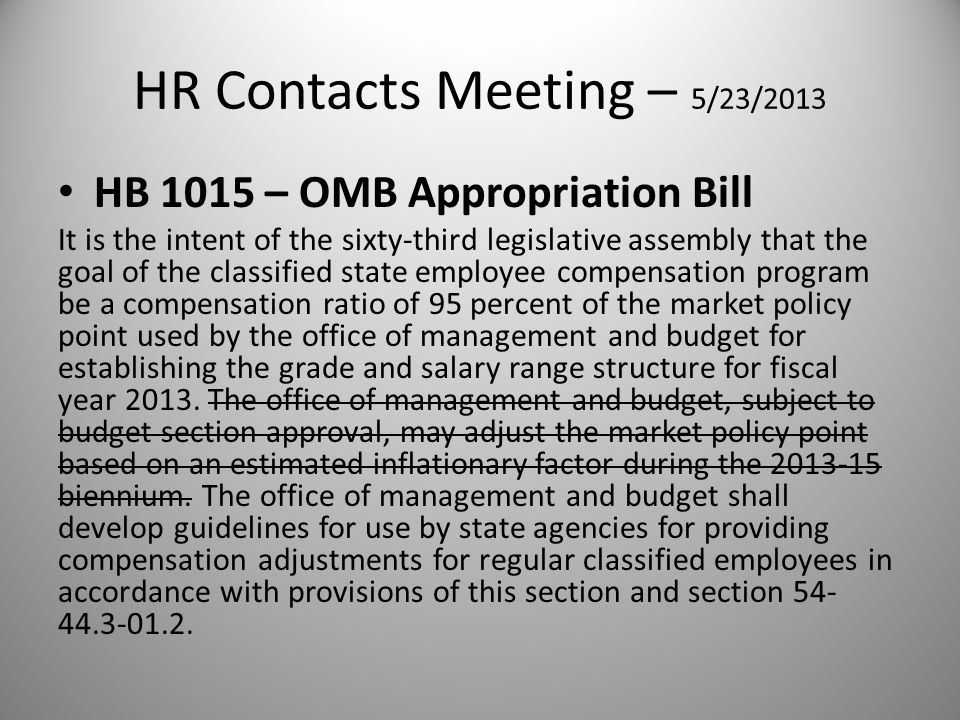 HR Contacts Meeting – 5/23/2013 HB 1015 – OMB Appropriation Bill It is the intent of the sixty-third legislative assembly that the goal of the classified state employee compensation program be a compensation ratio of 95 percent of the market policy point used by the office of management and budget for establishing the grade and salary range structure for fiscal year 2013.