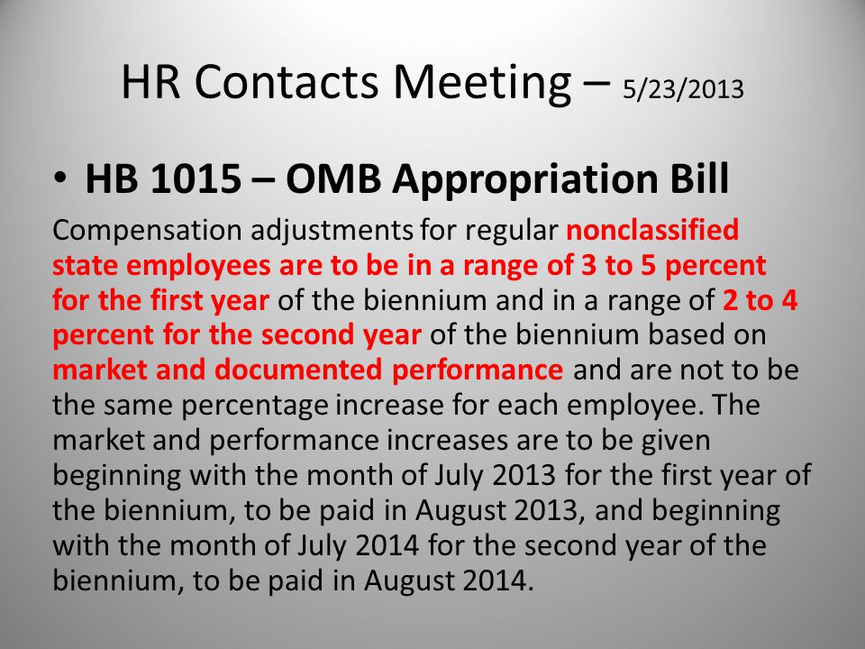 HR Contacts Meeting – 5/23/2013 HB 1015 – OMB Appropriation Bill Compensation adjustments for regular nonclassified state employees are to be in a range of 3 to 5 percent for the first year of the biennium and in a range of 2 to 4 percent for the second year of the biennium based on market and documented performance and are not to be the same percentage increase for each employee.