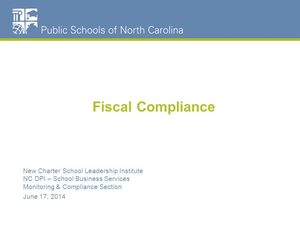 Fiscal Compliance New Charter School Leadership Institute NC DPI – School Business Services Monitoring & Compliance Section June 17, 2014