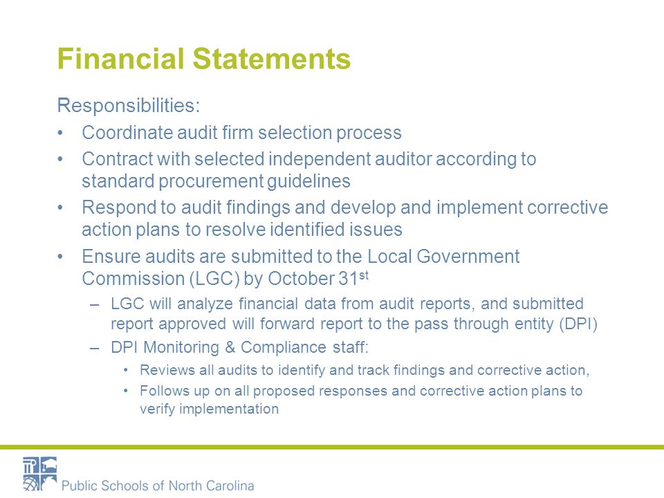 Financial Statements Responsibilities: Coordinate audit firm selection process Contract with selected independent auditor according to standard procurement guidelines Respond to audit findings and develop and implement corrective action plans to resolve identified issues Ensure audits are submitted to the Local Government Commission (LGC) by October 31 st –LGC will analyze financial data from audit reports, and submitted report approved will forward report to the pass through entity (DPI) –DPI Monitoring & Compliance staff: Reviews all audits to identify and track findings and corrective action, Follows up on all proposed responses and corrective action plans to verify implementation