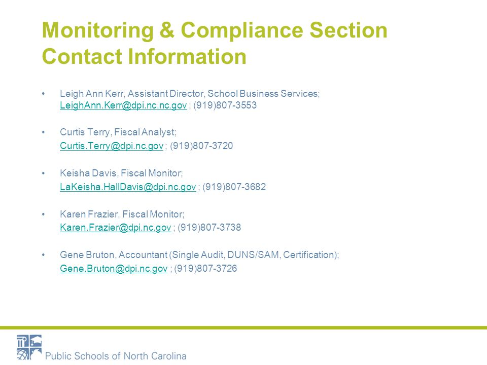 Monitoring & Compliance Section Contact Information Leigh Ann Kerr, Assistant Director, School Business Services; LeighAnn.Kerr@dpi.nc.nc.gov ; (919)807-3553 LeighAnn.Kerr@dpi.nc.nc.gov Curtis Terry, Fiscal Analyst; Curtis.Terry@dpi.nc.gov ; (919)807-3720Curtis.Terry@dpi.nc.gov Keisha Davis, Fiscal Monitor; LaKeisha.HallDavis@dpi.nc.gov ; (919)807-3682LaKeisha.HallDavis@dpi.nc.gov Karen Frazier, Fiscal Monitor; Karen.Frazier@dpi.nc.gov ; (919)807-3738Karen.Frazier@dpi.nc.gov Gene Bruton, Accountant (Single Audit, DUNS/SAM, Certification); Gene.Bruton@dpi.nc.gov ; (919)807-3726Gene.Bruton@dpi.nc.gov