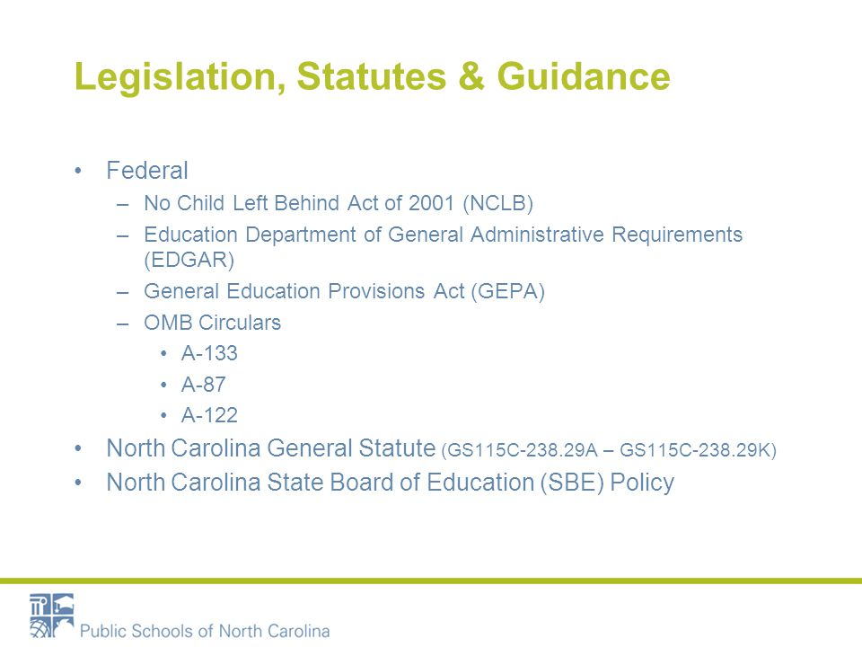 Legislation, Statutes & Guidance Federal –No Child Left Behind Act of 2001 (NCLB) –Education Department of General Administrative Requirements (EDGAR) –General Education Provisions Act (GEPA) –OMB Circulars A-133 A-87 A-122 North Carolina General Statute (GS115C-238.29A – GS115C-238.29K) North Carolina State Board of Education (SBE) Policy