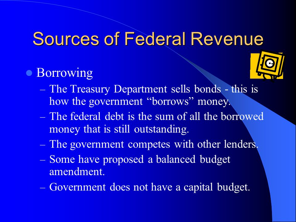 Sources of Federal Revenue Borrowing – The Treasury Department sells bonds - this is how the government borrows money.