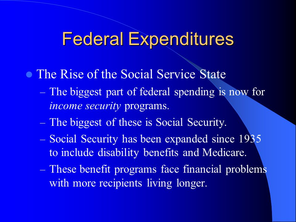 Federal Expenditures The Rise of the Social Service State – The biggest part of federal spending is now for income security programs.