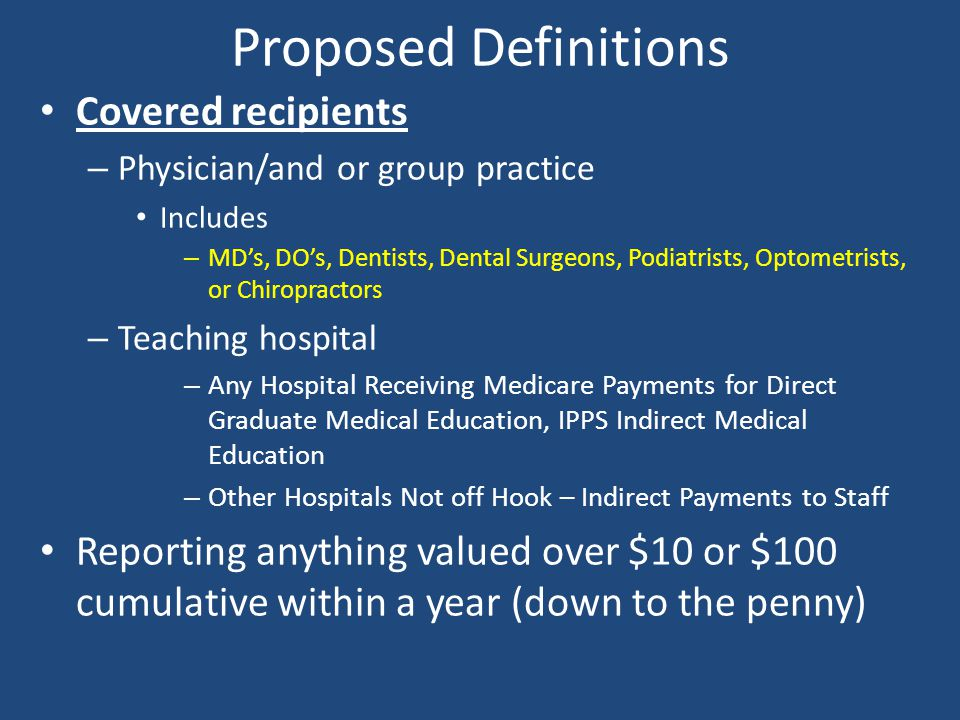 Proposed Definitions Covered recipients – Physician/and or group practice Includes – MD's, DO's, Dentists, Dental Surgeons, Podiatrists, Optometrists,