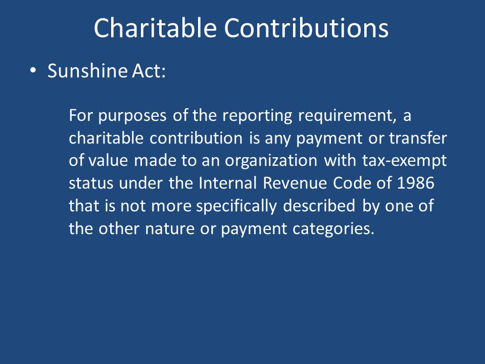 Charitable Contributions Sunshine Act: For purposes of the reporting requirement, a charitable contribution is any payment or transfer of value made t