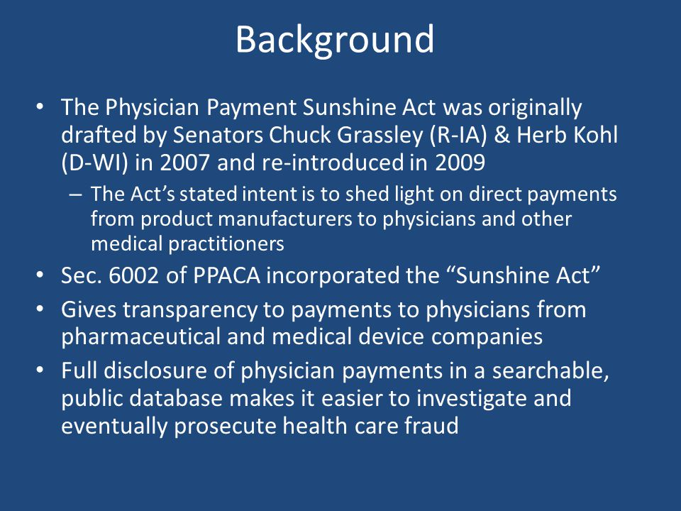 Background The Physician Payment Sunshine Act was originally drafted by Senators Chuck Grassley (R-IA) & Herb Kohl (D-WI) in 2007 and re-introduced in