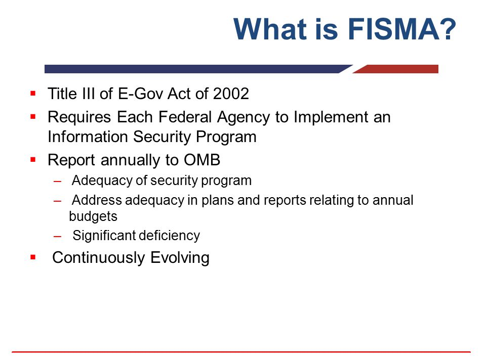 What is FISMA?  Title III of E-Gov Act of 2002  Requires Each Federal Agency to Implement an Information Security Program  Report annually to OMB –