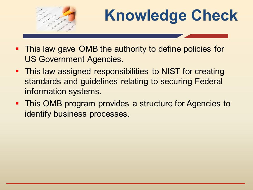Knowledge Check  This law gave OMB the authority to define policies for US Government Agencies.  This law assigned responsibilities to NIST for crea