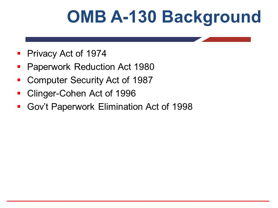 OMB A-130 Background  Privacy Act of 1974  Paperwork Reduction Act 1980  Computer Security Act of 1987  Clinger-Cohen Act of 1996  Gov't Paperwor