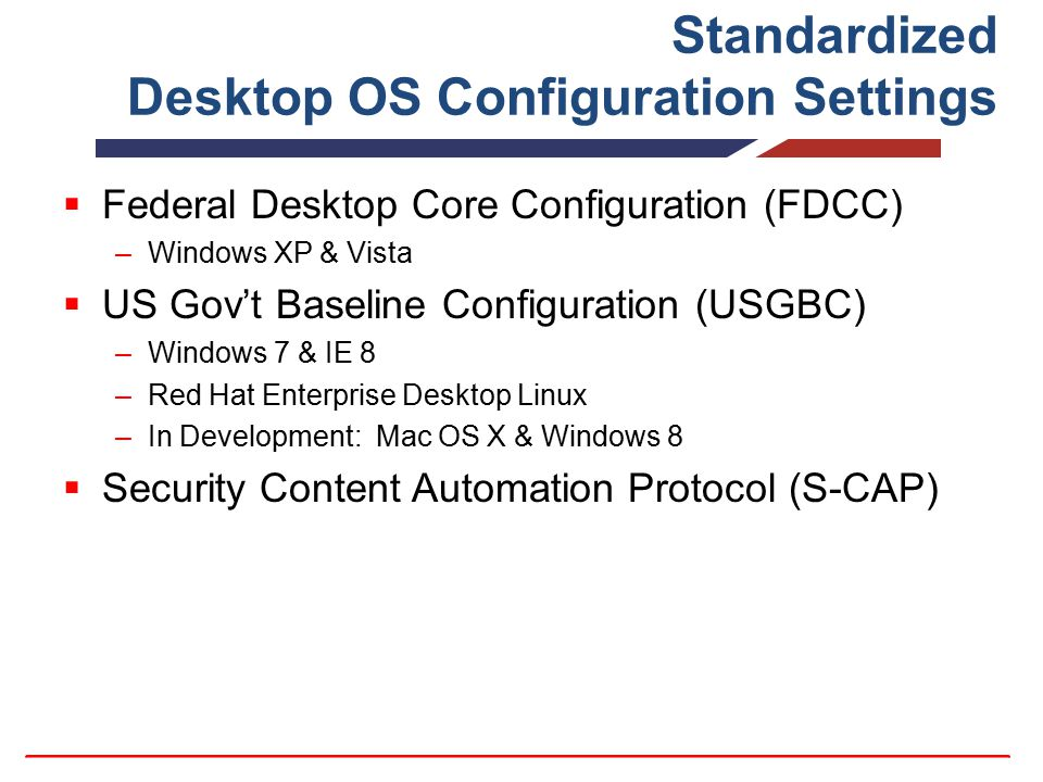Standardized Desktop OS Configuration Settings  Federal Desktop Core Configuration (FDCC) –Windows XP & Vista  US Gov't Baseline Configuration (USGB