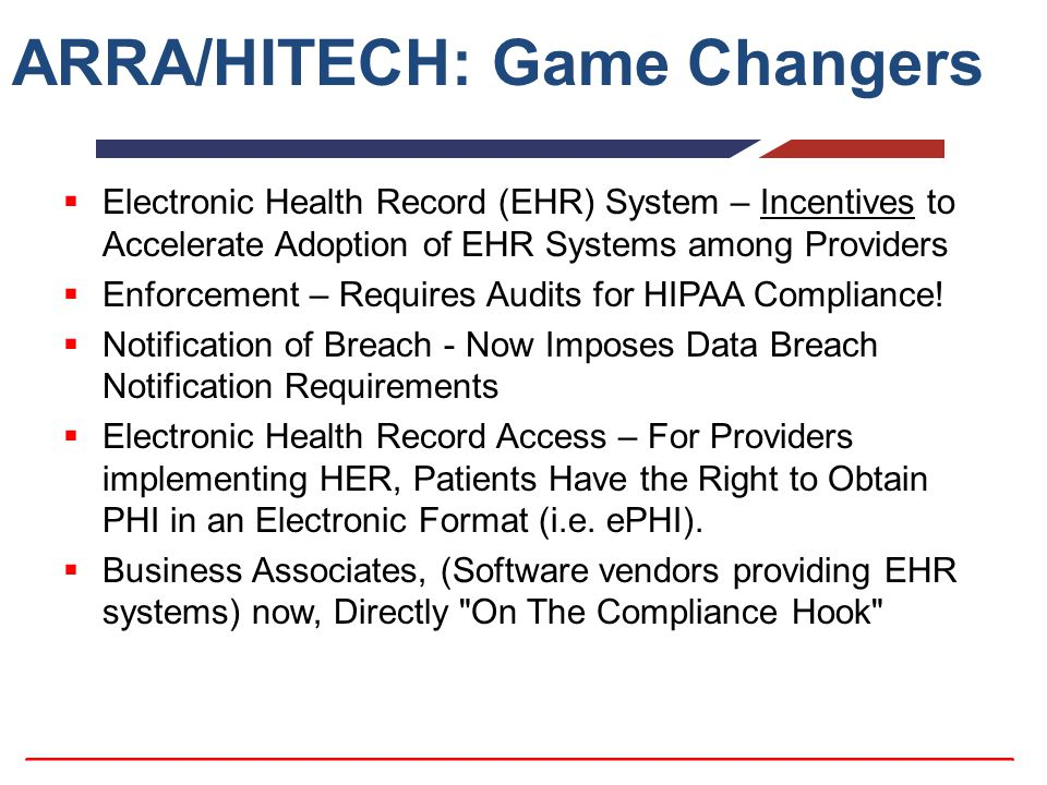 ARRA/HITECH: Game Changers  Electronic Health Record (EHR) System – Incentives to Accelerate Adoption of EHR Systems among Providers  Enforcement –