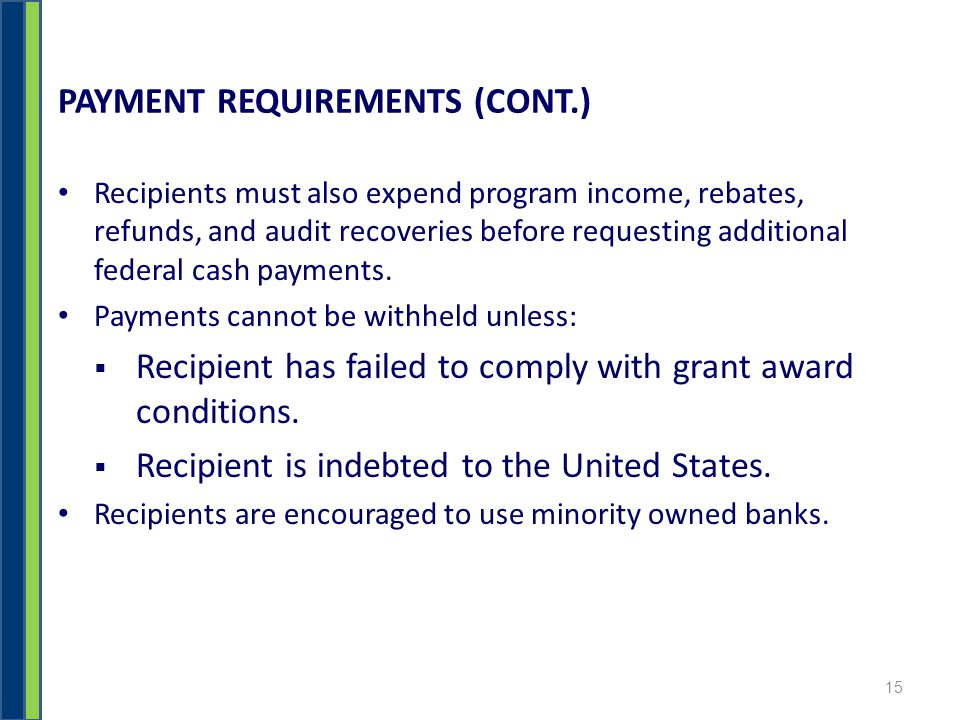 PAYMENT REQUIREMENTS (CONT.) Recipients must also expend program income, rebates, refunds, and audit recoveries before requesting additional federal cash payments.