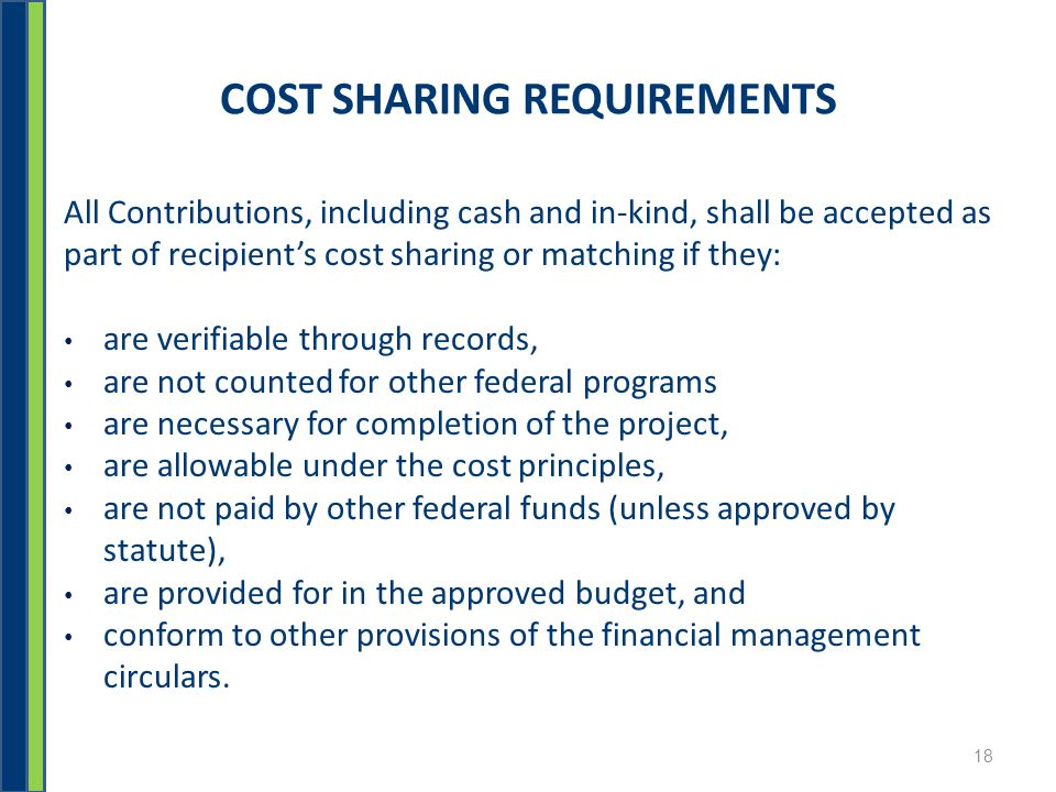 COST SHARING REQUIREMENTS All Contributions, including cash and in-kind, shall be accepted as part of recipient's cost sharing or matching if they: are verifiable through records, are not counted for other federal programs are necessary for completion of the project, are allowable under the cost principles, are not paid by other federal funds (unless approved by statute), are provided for in the approved budget, and conform to other provisions of the financial management circulars.
