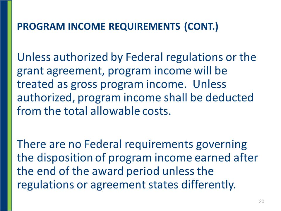 PROGRAM INCOME REQUIREMENTS (CONT.) Unless authorized by Federal regulations or the grant agreement, program income will be treated as gross program income.