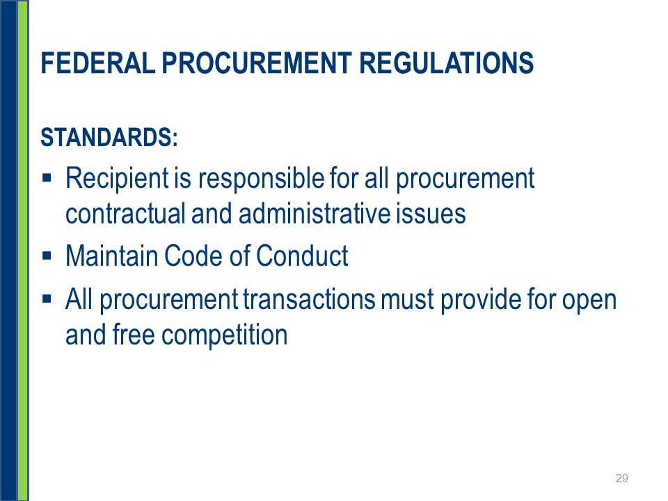 FEDERAL PROCUREMENT REGULATIONS STANDARDS:  Recipient is responsible for all procurement contractual and administrative issues  Maintain Code of Conduct  All procurement transactions must provide for open and free competition 29