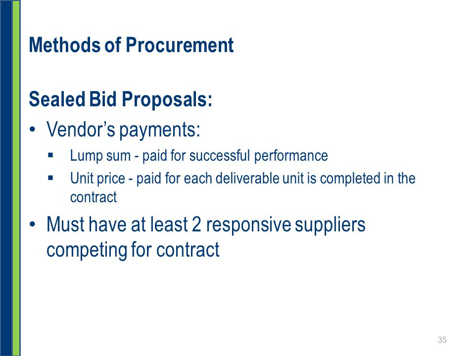 Methods of Procurement Sealed Bid Proposals: Vendor's payments:  Lump sum - paid for successful performance  Unit price - paid for each deliverable unit is completed in the contract Must have at least 2 responsive suppliers competing for contract 35