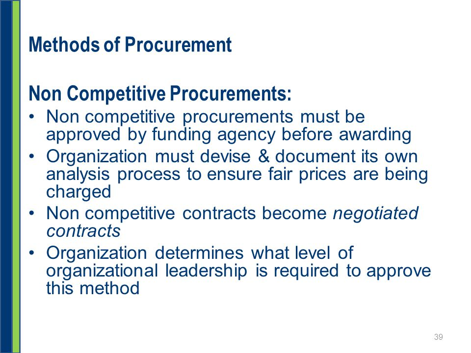 Methods of Procurement Non Competitive Procurements: Non competitive procurements must be approved by funding agency before awarding Organization must devise & document its own analysis process to ensure fair prices are being charged Non competitive contracts become negotiated contracts Organization determines what level of organizational leadership is required to approve this method 39