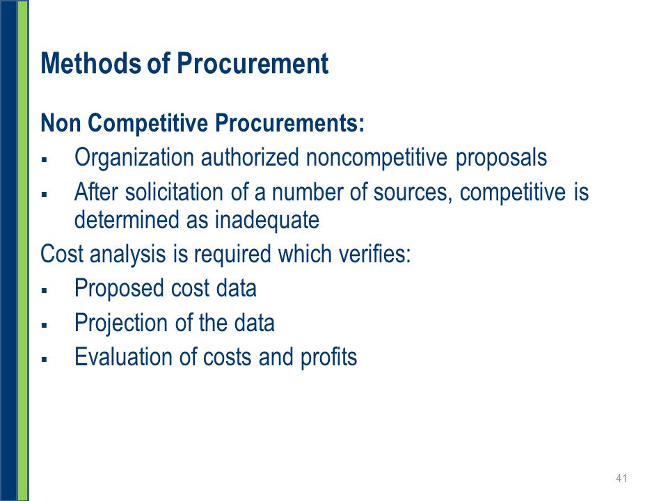 Methods of Procurement Non Competitive Procurements:  Organization authorized noncompetitive proposals  After solicitation of a number of sources, competitive is determined as inadequate Cost analysis is required which verifies:  Proposed cost data  Projection of the data  Evaluation of costs and profits 41