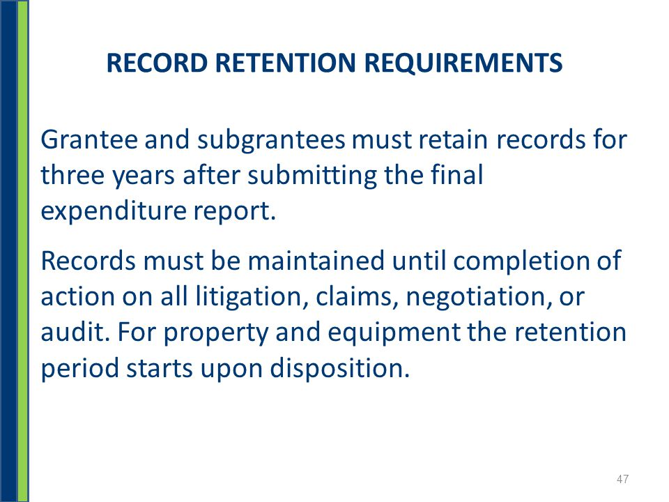 RECORD RETENTION REQUIREMENTS Grantee and subgrantees must retain records for three years after submitting the final expenditure report.