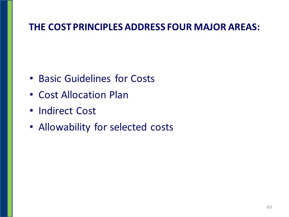 THE COST PRINCIPLES ADDRESS FOUR MAJOR AREAS: Basic Guidelines for Costs Cost Allocation Plan Indirect Cost Allowability for selected costs 49