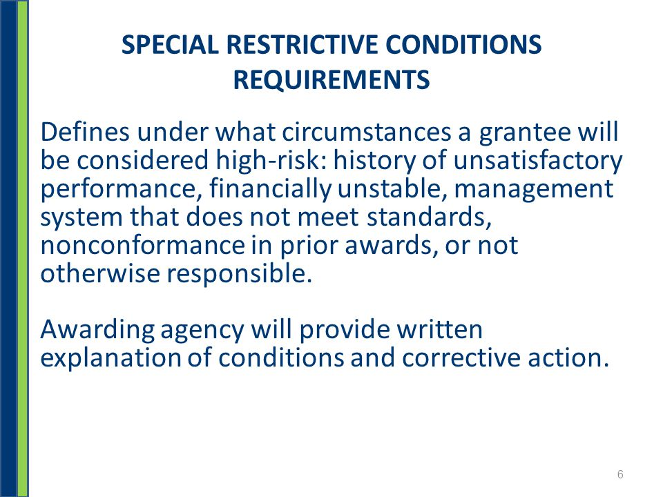SPECIAL RESTRICTIVE CONDITIONS REQUIREMENTS Defines under what circumstances a grantee will be considered high-risk: history of unsatisfactory performance, financially unstable, management system that does not meet standards, nonconformance in prior awards, or not otherwise responsible.