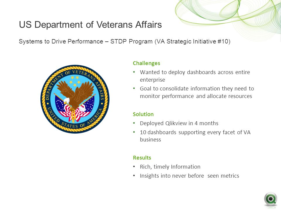 US Department of Veterans Affairs Challenges Wanted to deploy dashboards across entire enterprise Goal to consolidate information they need to monitor performance and allocate resources Solution Deployed Qlikview in 4 months 10 dashboards supporting every facet of VA business Results Rich, timely Information Insights into never before seen metrics Systems to Drive Performance – STDP Program (VA Strategic Initiative #10)