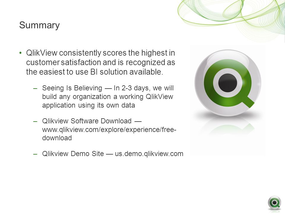 Summary QlikView consistently scores the highest in customer satisfaction and is recognized as the easiest to use BI solution available.
