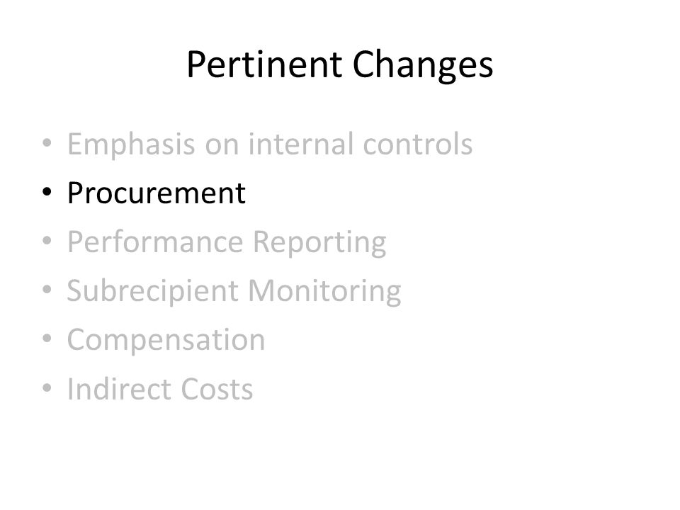 Pertinent Changes Emphasis on internal controls Procurement Performance Reporting Subrecipient Monitoring Compensation Indirect Costs