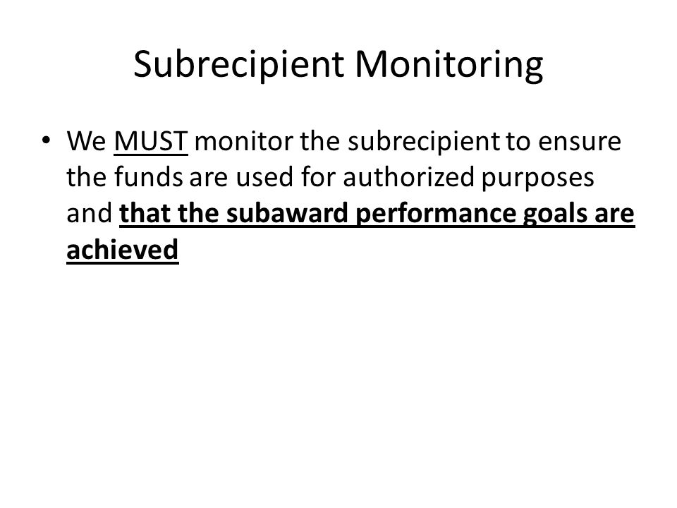 Subrecipient Monitoring We MUST monitor the subrecipient to ensure the funds are used for authorized purposes and that the subaward performance goals are achieved