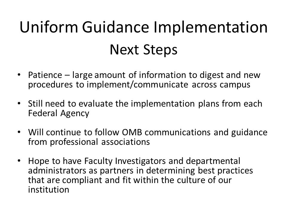 Uniform Guidance Implementation Patience – large amount of information to digest and new procedures to implement/communicate across campus Still need to evaluate the implementation plans from each Federal Agency Will continue to follow OMB communications and guidance from professional associations Hope to have Faculty Investigators and departmental administrators as partners in determining best practices that are compliant and fit within the culture of our institution Next Steps