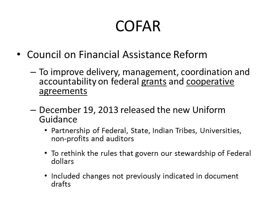 COFAR Council on Financial Assistance Reform – To improve delivery, management, coordination and accountability on federal grants and cooperative agreements – December 19, 2013 released the new Uniform Guidance Partnership of Federal, State, Indian Tribes, Universities, non-profits and auditors To rethink the rules that govern our stewardship of Federal dollars Included changes not previously indicated in document drafts