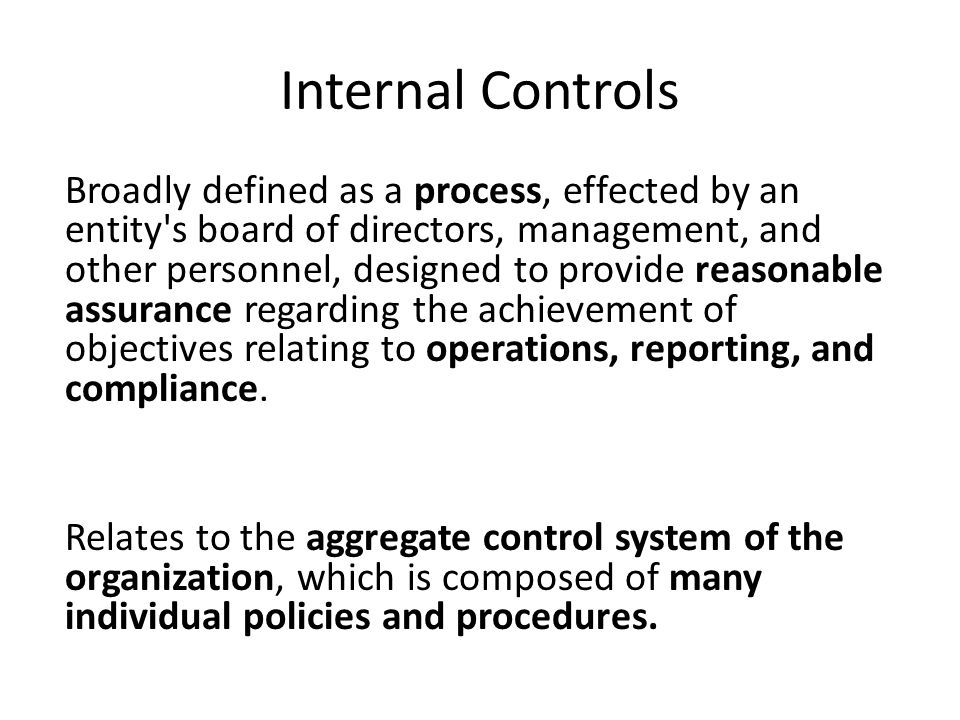 Internal Controls Broadly defined as a process, effected by an entity s board of directors, management, and other personnel, designed to provide reasonable assurance regarding the achievement of objectives relating to operations, reporting, and compliance.