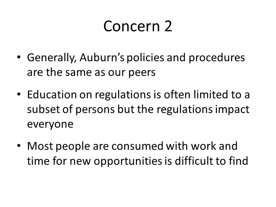 Concern 2 Generally, Auburn's policies and procedures are the same as our peers Education on regulations is often limited to a subset of persons but the regulations impact everyone Most people are consumed with work and time for new opportunities is difficult to find