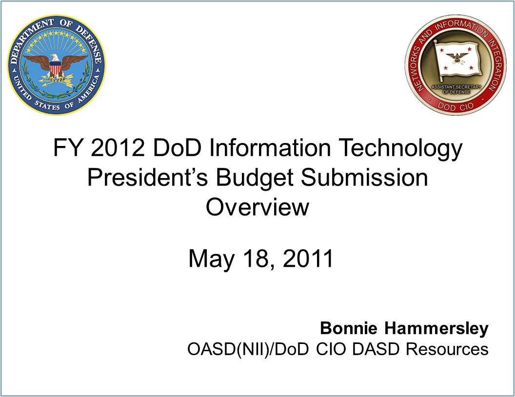 FY 2012 DoD Information Technology President's Budget Submission Overview May 18, 2011 Bonnie Hammersley OASD(NII)/DoD CIO DASD Resources