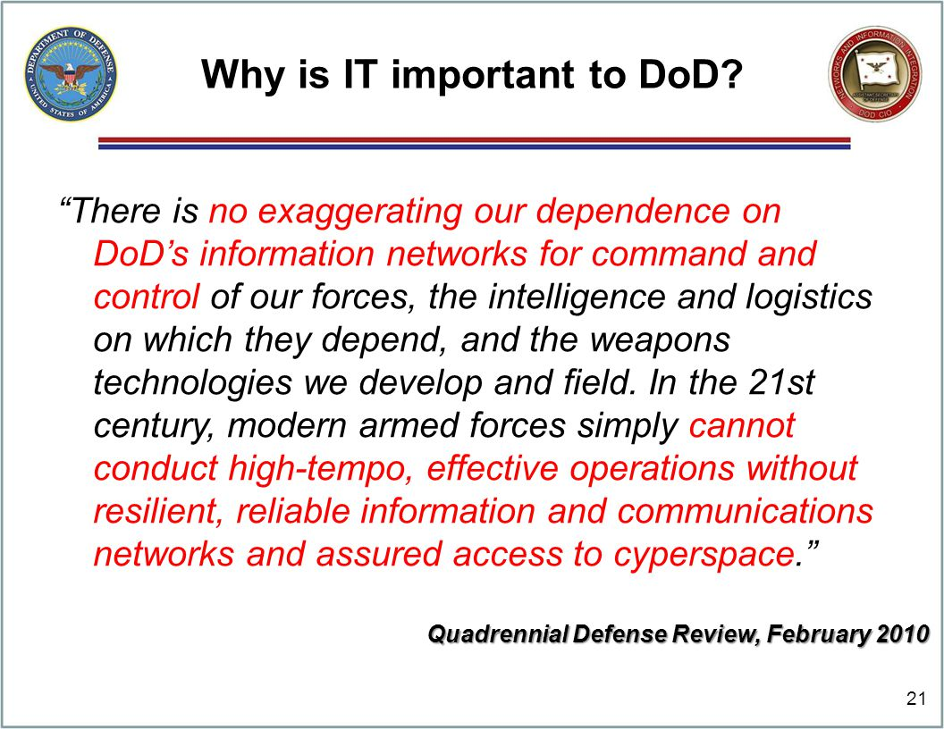"Why is IT important to DoD? ""There is no exaggerating our dependence on DoD's information networks for command and control of our forces, the intellig"