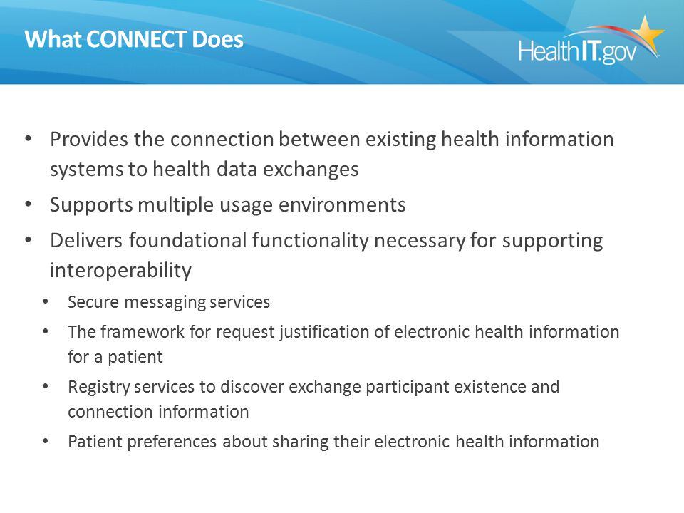 What CONNECT Does Provides the connection between existing health information systems to health data exchanges Supports multiple usage environments Delivers foundational functionality necessary for supporting interoperability Secure messaging services The framework for request justification of electronic health information for a patient Registry services to discover exchange participant existence and connection information Patient preferences about sharing their electronic health information