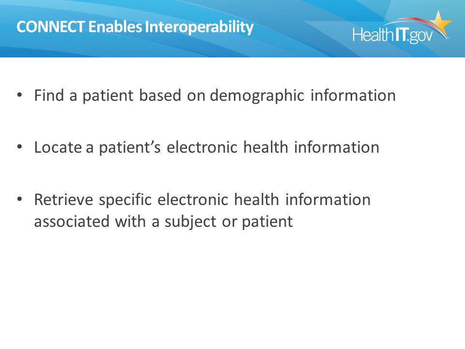 CONNECT Enables Interoperability Find a patient based on demographic information Locate a patient's electronic health information Retrieve specific electronic health information associated with a subject or patient