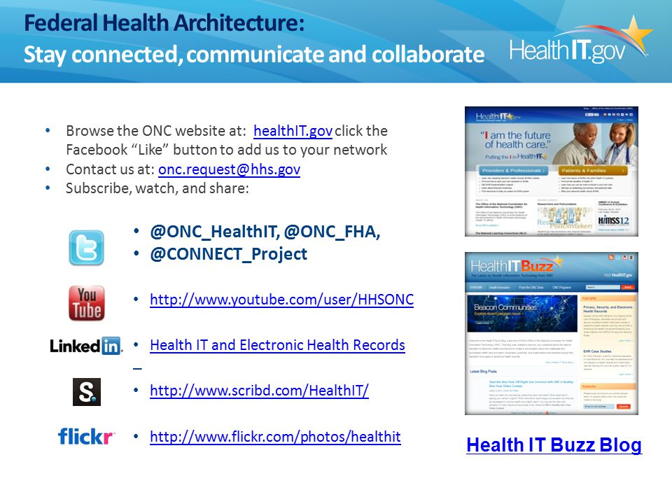 Federal Health Architecture: Stay connected, communicate and collaborate Browse the ONC website at: healthIT.gov click the Facebook Like button to add us to your networkhealthIT.gov Contact us at: onc.request@hhs.govonc.request@hhs.gov Subscribe, watch, and share: @ONC_HealthIT, @ONC_FHA, @CONNECT_Project http://www.youtube.com/user/HHSONC Health IT and Electronic Health Records – http://www.scribd.com/HealthIT/ http://www.flickr.com/photos/healthit Health IT Buzz Blog